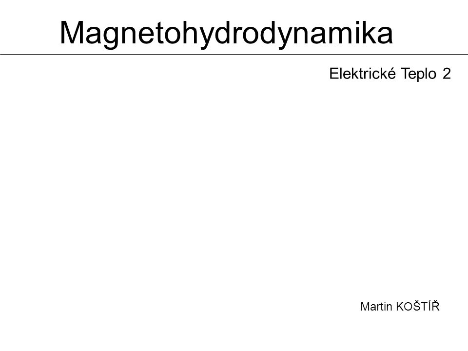 Magnetohydrodynamika Martin KOŠTÍŘ Elektrické Teplo 2