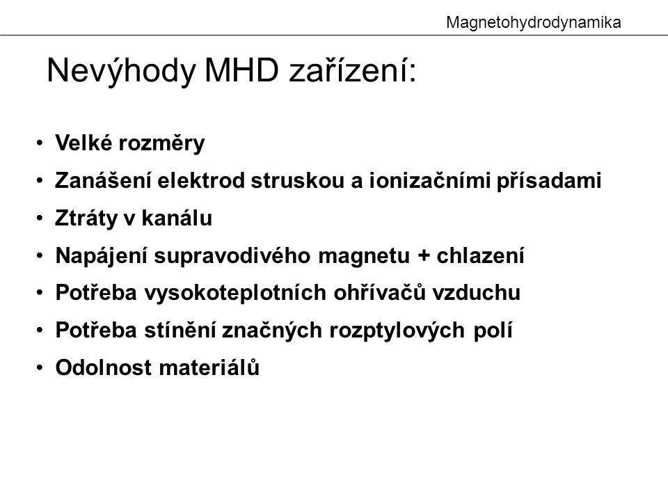 Magnetohydrodynamika Nevýhody MHD zařízení: Velké rozměry Zanášení elektrod struskou a ionizačními přísadami Ztráty v kanálu Napájení supravodivého magnetu + chlazení Potřeba vysokoteplotních ohřívačů vzduchu Potřeba stínění značných rozptylových polí Odolnost materiálů