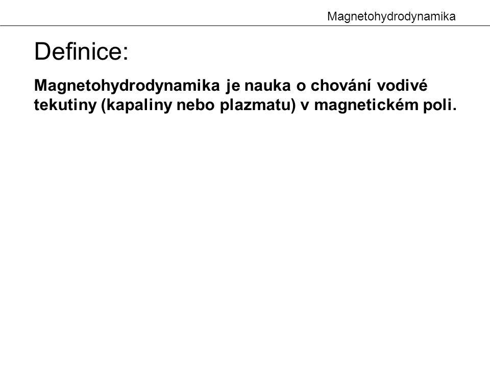 Magnetohydrodynamika Definice: Magnetohydrodynamika je nauka o chování vodivé tekutiny (kapaliny nebo plazmatu) v magnetickém poli.