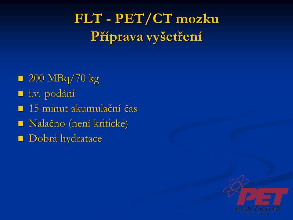 FLT - PET/CT mozku Příprava vyšetření 200 MBq/70 kg 200 MBq/70 kg i.v. podání i.v. podání 15 minut akumulační čas 15 minut akumulační čas Nalačno (nen