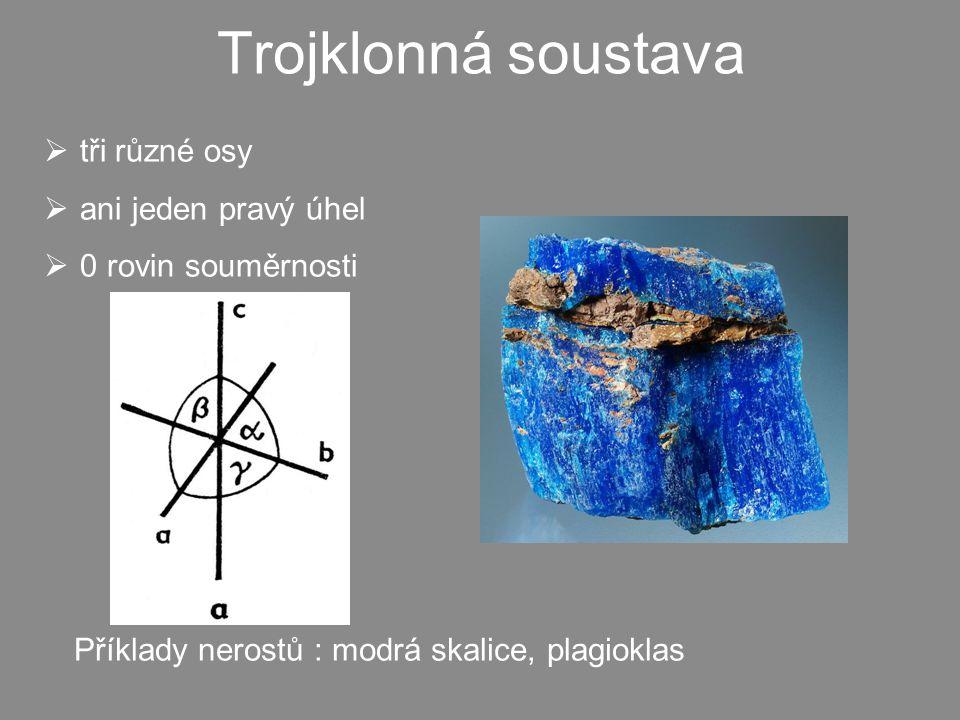 Trojklonná soustava  tři různé osy  ani jeden pravý úhel  0 rovin souměrnosti Příklady nerostů : modrá skalice, plagioklas