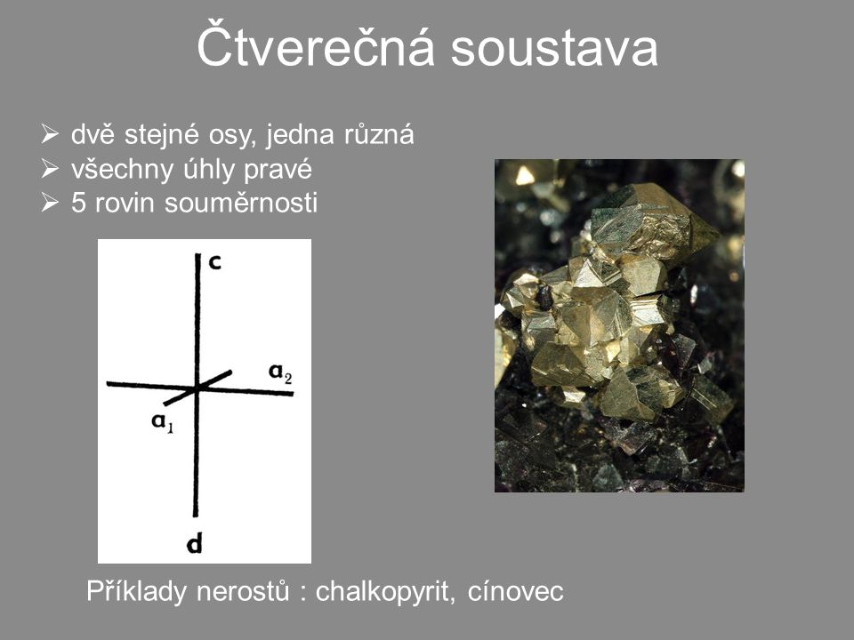 Čtverečná soustava  dvě stejné osy, jedna různá  všechny úhly pravé  5 rovin souměrnosti Příklady nerostů : chalkopyrit, cínovec