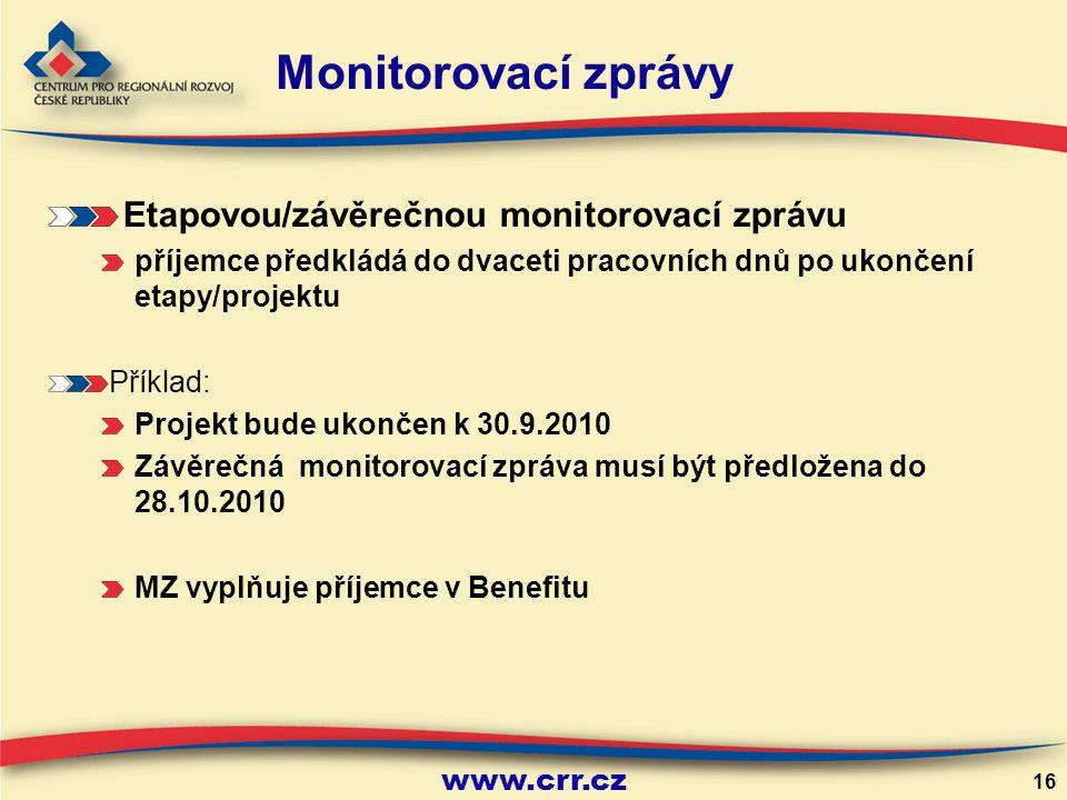 www.crr.cz 16 Etapovou/závěrečnou monitorovací zprávu příjemce předkládá do dvaceti pracovních dnů po ukončení etapy/projektu Příklad: Projekt bude ukončen k 30.9.2010 Závěrečná monitorovací zpráva musí být předložena do 28.10.2010 MZ vyplňuje příjemce v Benefitu Monitorovací zprávy