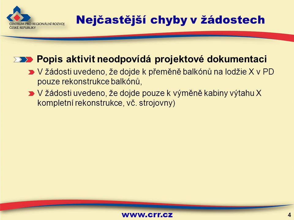www.crr.cz 4 Nejčastější chyby v žádostech Popis aktivit neodpovídá projektové dokumentaci V žádosti uvedeno, že dojde k přeměně balkónů na lodžie X v PD pouze rekonstrukce balkónů, V žádosti uvedeno, že dojde pouze k výměně kabiny výtahu X kompletní rekonstrukce, vč.
