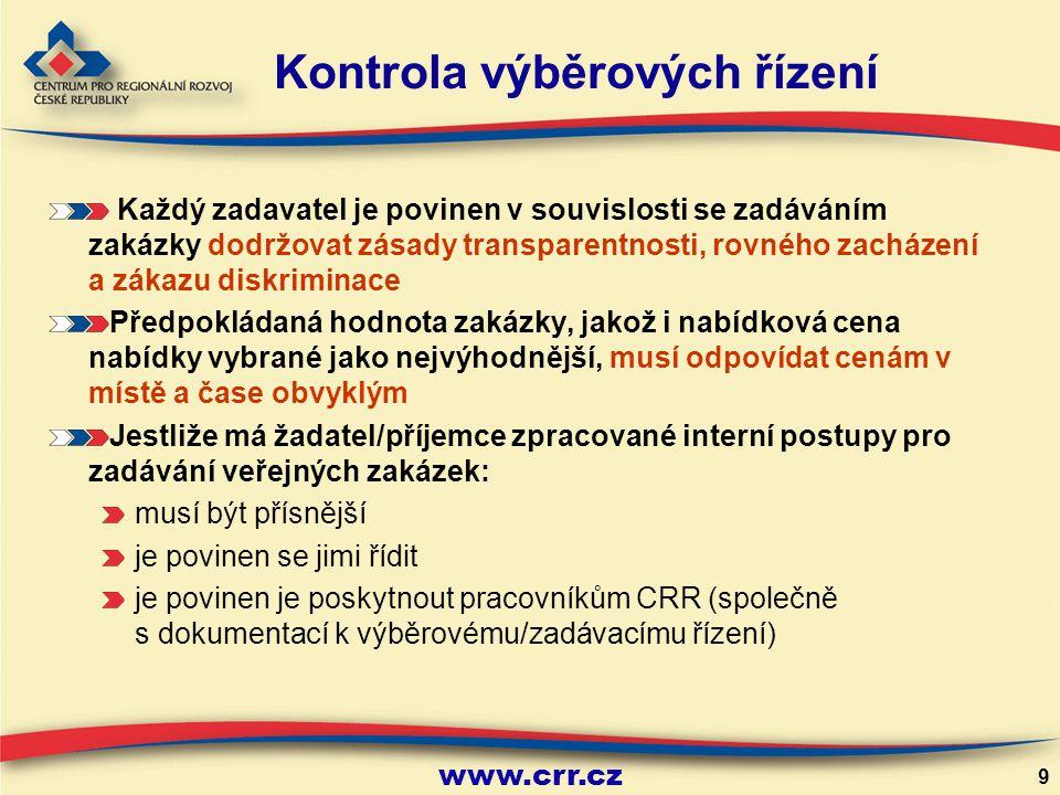 www.crr.cz 9 Kontrola výběrových řízení Každý zadavatel je povinen v souvislosti se zadáváním zakázky dodržovat zásady transparentnosti, rovného zacházení a zákazu diskriminace Předpokládaná hodnota zakázky, jakož i nabídková cena nabídky vybrané jako nejvýhodnější, musí odpovídat cenám v místě a čase obvyklým Jestliže má žadatel/příjemce zpracované interní postupy pro zadávání veřejných zakázek: musí být přísnější je povinen se jimi řídit je povinen je poskytnout pracovníkům CRR (společně s dokumentací k výběrovému/zadávacímu řízení)