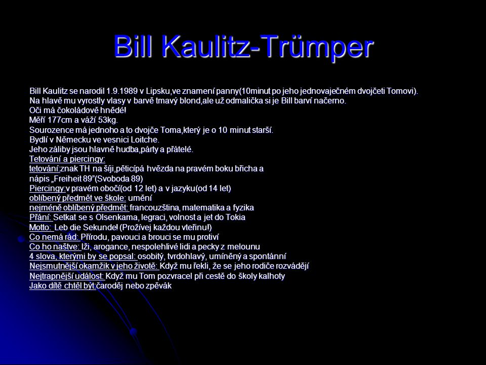 Bill Kaulitz-Trümper Bill Kaulitz se narodil 1.9.1989 v Lipsku,ve znamení panny(10minut po jeho jednovaječném dvojčeti Tomovi).