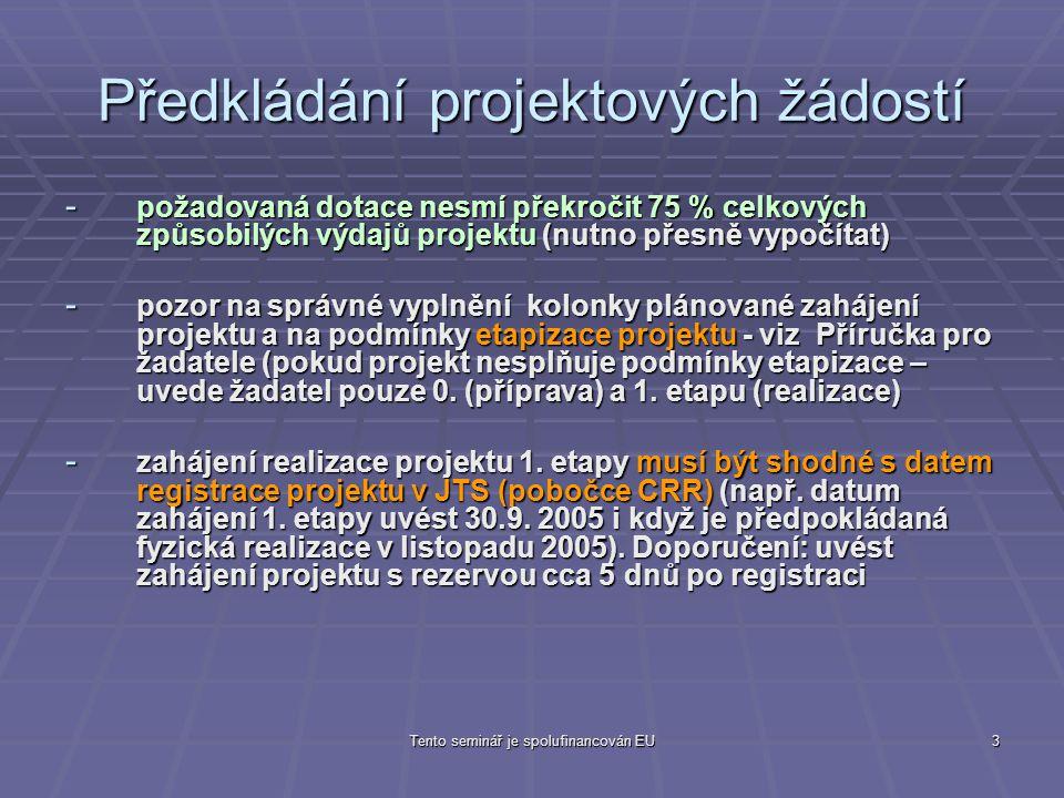 Tento seminář je spolufinancován EU3 Předkládání projektových žádostí - požadovaná dotace nesmí překročit 75 % celkových způsobilých výdajů projektu (nutno přesně vypočítat) - pozor na správné vyplnění kolonky plánované zahájení projektu a na podmínky etapizace projektu - viz Příručka pro žadatele (pokud projekt nesplňuje podmínky etapizace – uvede žadatel pouze 0.
