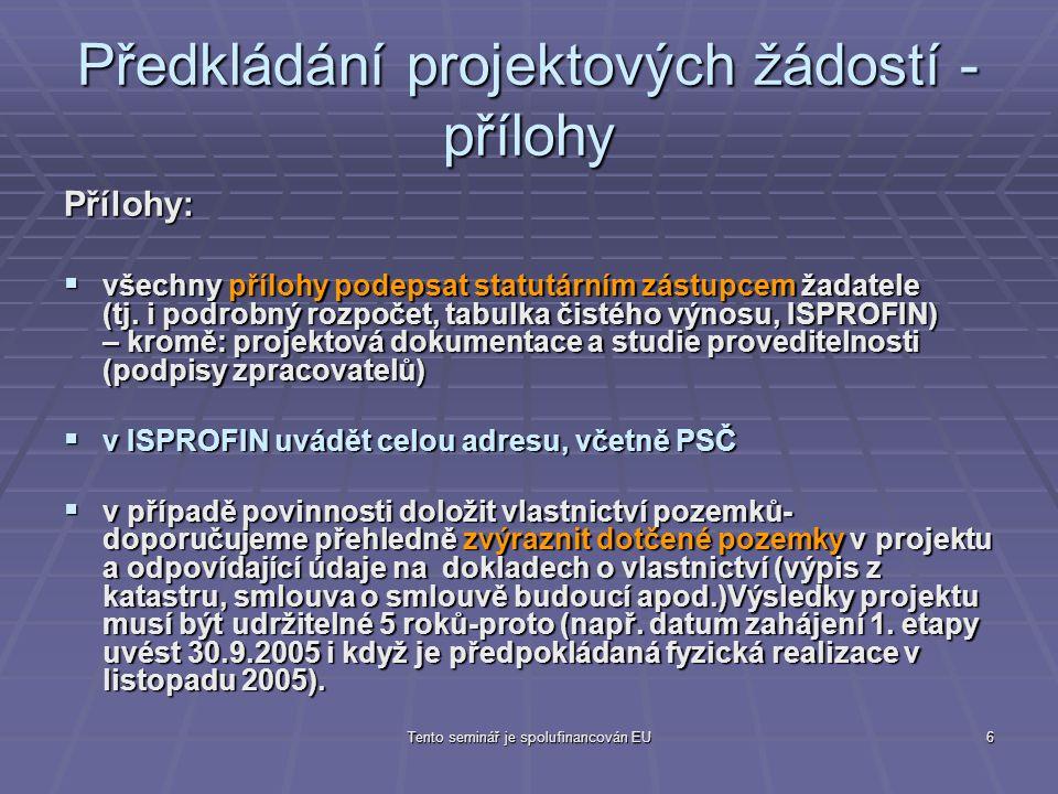 Tento seminář je spolufinancován EU7 Předkládání projektových žádostí - přílohy  doporučení žadatelům, aby elektronické verze příloh (ISPROFIN, Podrobný rozpočet) předkládali na samostatných médiích  pozor na dokládání zdrojů na realizaci projektu ve výši 100% (čestné prohlášení žadatele dle dané přílohy v PPŽ + doklad prokazující existenci těchto zdrojů) - např.