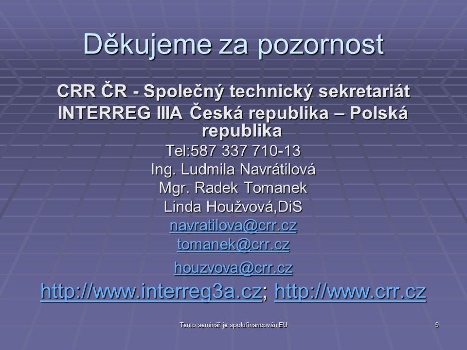 Tento seminář je spolufinancován EU9 Děkujeme za pozornost CRR ČR - Společný technický sekretariát INTERREG IIIA Česká republika – Polská republika Tel:587 337 710-13 Ing.