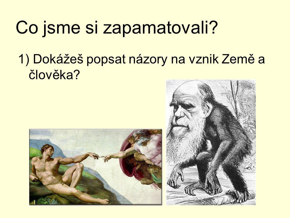 Co jsme si zapamatovali? 1) Dokážeš popsat názory na vznik Země a člověka?