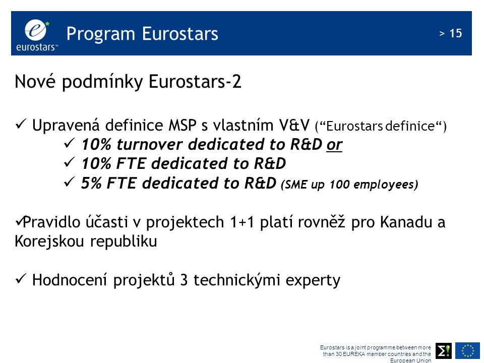 Eurostars is a joint programme between more than 30 EUREKA member countries and the European Union > 15 Program Eurostars Nové podmínky Eurostars-2 Upravená definice MSP s vlastním V&V ( Eurostars definice ) 10% turnover dedicated to R&D or 10% FTE dedicated to R&D 5% FTE dedicated to R&D (SME up 100 employees) Pravidlo účasti v projektech 1+1 platí rovněž pro Kanadu a Korejskou republiku Hodnocení projektů 3 technickými experty