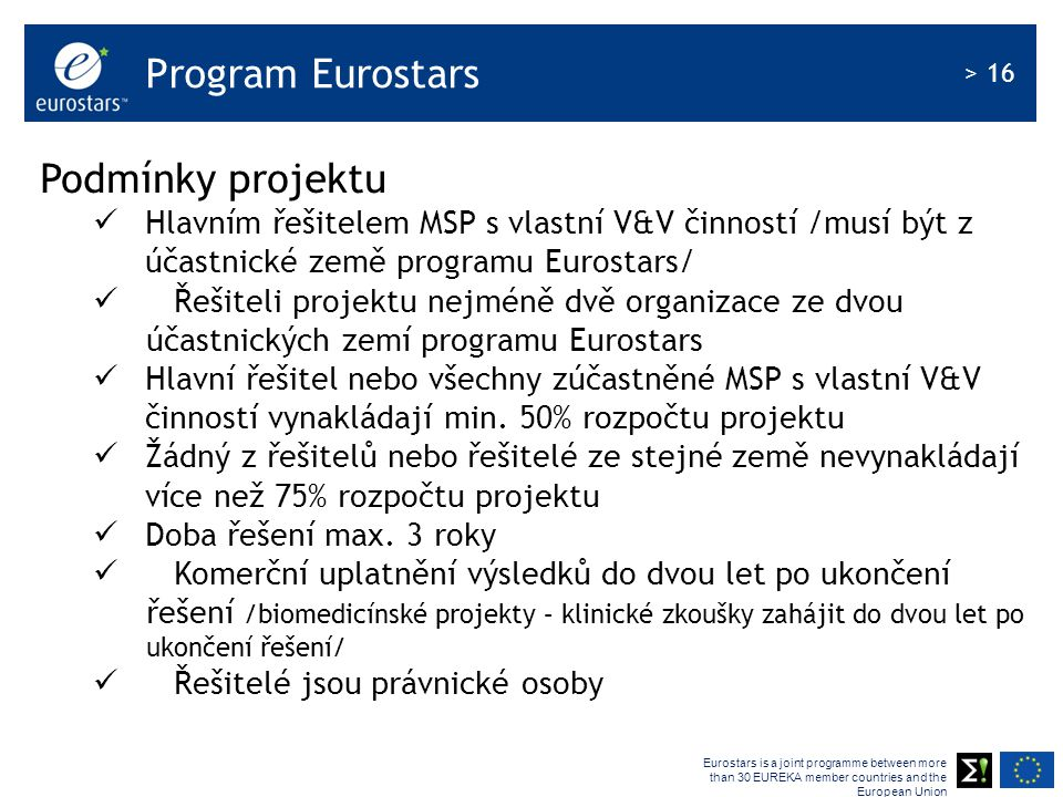 Eurostars is a joint programme between more than 30 EUREKA member countries and the European Union > 16 Program Eurostars Podmínky projektu Hlavním ře