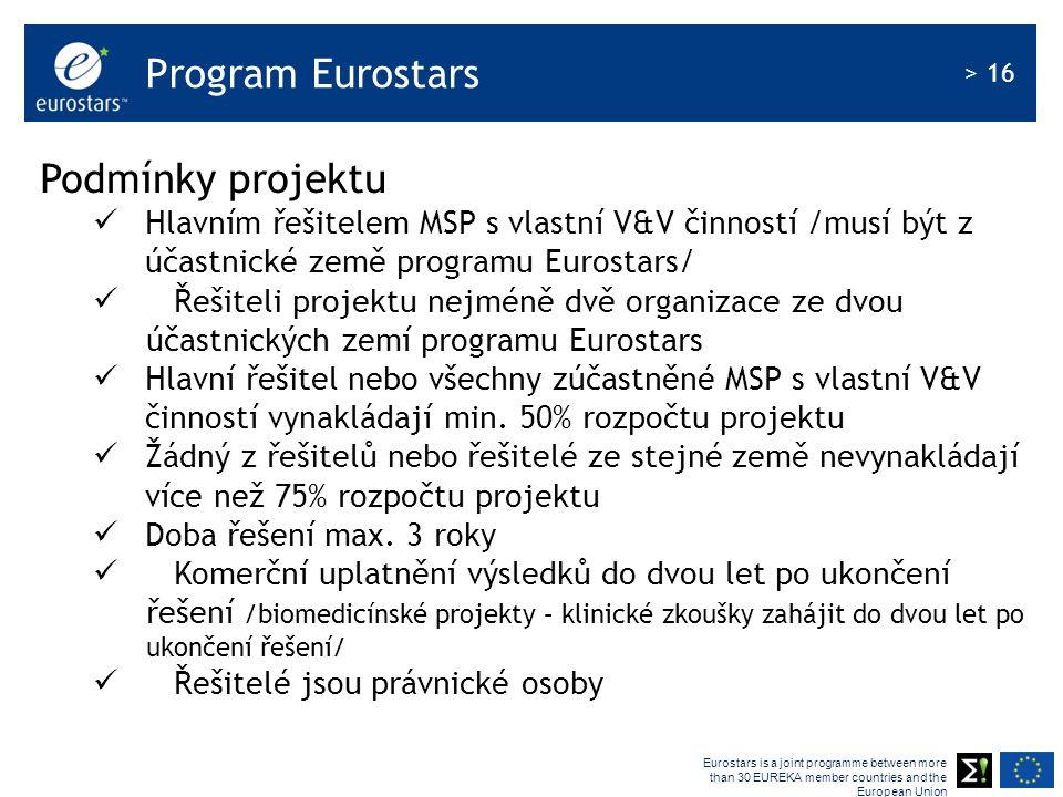 Eurostars is a joint programme between more than 30 EUREKA member countries and the European Union > 16 Program Eurostars Podmínky projektu Hlavním řešitelem MSP s vlastní V&V činností /musí být z účastnické země programu Eurostars/ Řešiteli projektu nejméně dvě organizace ze dvou účastnických zemí programu Eurostars Hlavní řešitel nebo všechny zúčastněné MSP s vlastní V&V činností vynakládají min.