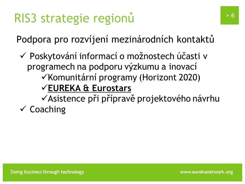 > 6 Doing business through technologywww.eurekanetwork.org RIS3 strategie regionů Podpora pro rozvíjení mezinárodních kontaktů Poskytování informací o možnostech účasti v programech na podporu výzkumu a inovací Komunitární programy (Horizont 2020) EUREKA & Eurostars Asistence při přípravě projektového návrhu Coaching