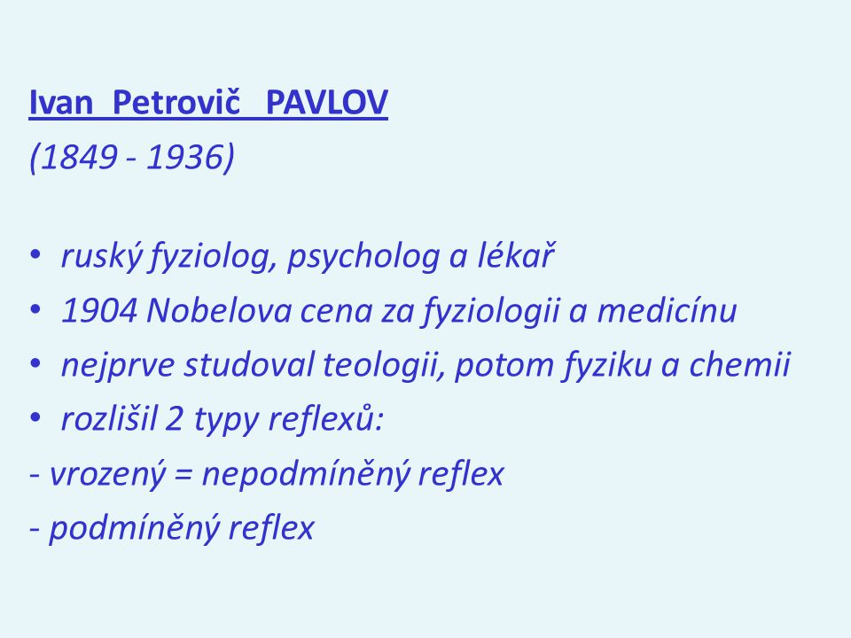 Ivan Petrovič PAVLOV (1849 - 1936) ruský fyziolog, psycholog a lékař 1904 Nobelova cena za fyziologii a medicínu nejprve studoval teologii, potom fyziku a chemii rozlišil 2 typy reflexů: - vrozený = nepodmíněný reflex - podmíněný reflex