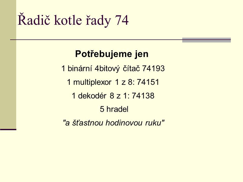 Řadič kotle řady 74 Potřebujeme jen 1 binární 4bitový čítač 74193 1 multiplexor 1 z 8: 74151 1 dekodér 8 z 1: 74138 5 hradel