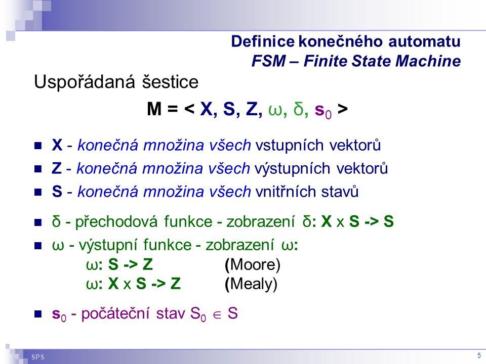SPS 5 Definice konečného automatu FSM – Finite State Machine δ - přechodová funkce - zobrazení δ: X x S -> S ω - výstupní funkce - zobrazení ω: ω: S -