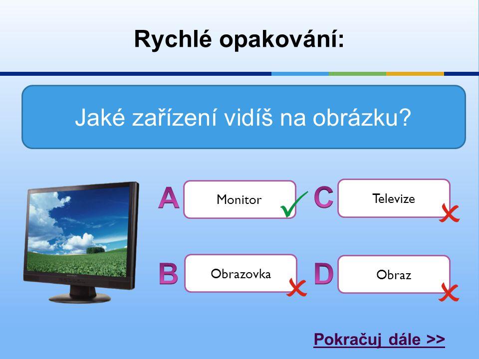 Rychlé opakování: Jaké zařízení vidíš na obrázku? Monitor Televize Obrazovka Obraz Pokračuj dále >>