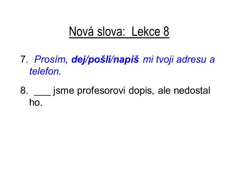 Nová slova: Lekce 8 7. Prosím, dej/pošli/napiš mi tvoji adresu a telefon.