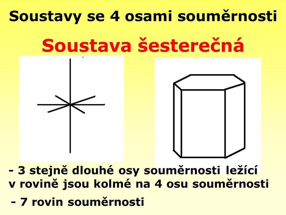 Soustavy se 4 osami souměrnosti - 7 rovin souměrnosti Soustava šesterečná - 3 stejně dlouhé osy souměrnosti ležící v rovině jsou kolmé na 4 osu souměr