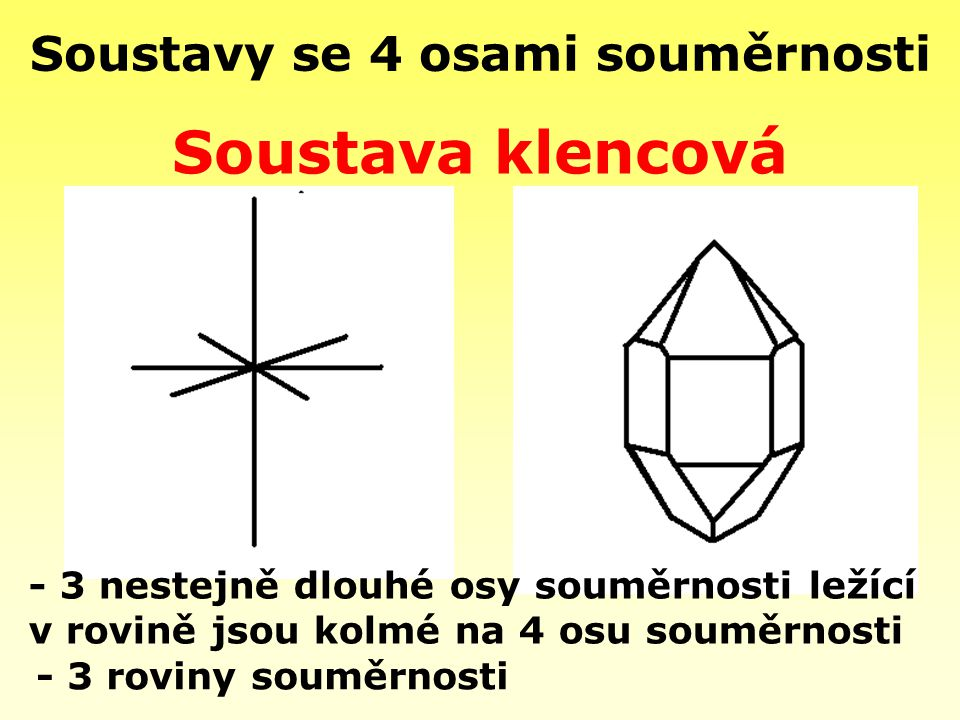 Soustavy se 4 osami souměrnosti - 3 roviny souměrnosti Soustava klencová - 3 nestejně dlouhé osy souměrnosti ležící v rovině jsou kolmé na 4 osu soumě