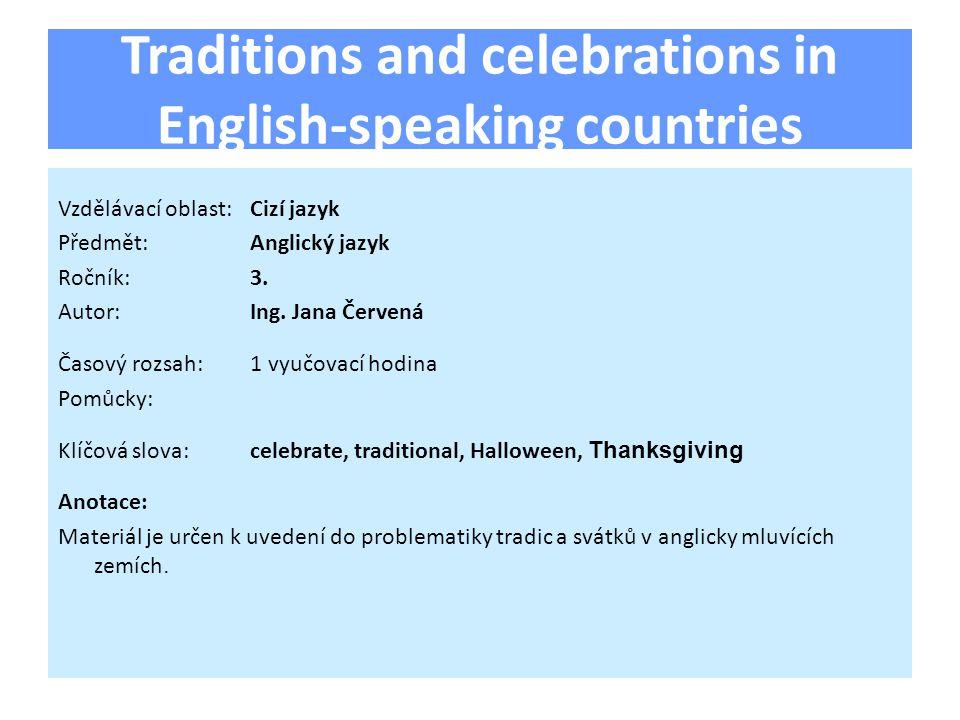 Traditions and celebrations in English-speaking countries Vzdělávací oblast:Cizí jazyk Předmět:Anglický jazyk Ročník:3. Autor:Ing. Jana Červená Časový