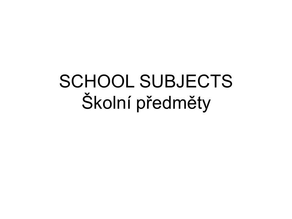 SCHOOL SUBJECTS Školní předměty