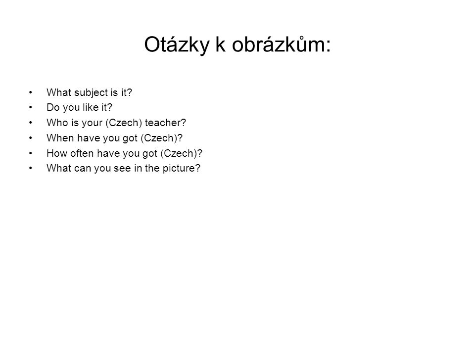 Otázky k obrázkům: What subject is it. Do you like it.