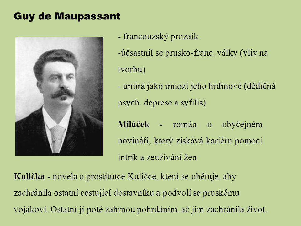 Guy de Maupassant - francouzský prozaik -účsastnil se prusko-franc. války (vliv na tvorbu) - umírá jako mnozí jeho hrdinové (dědičná psych. deprese a