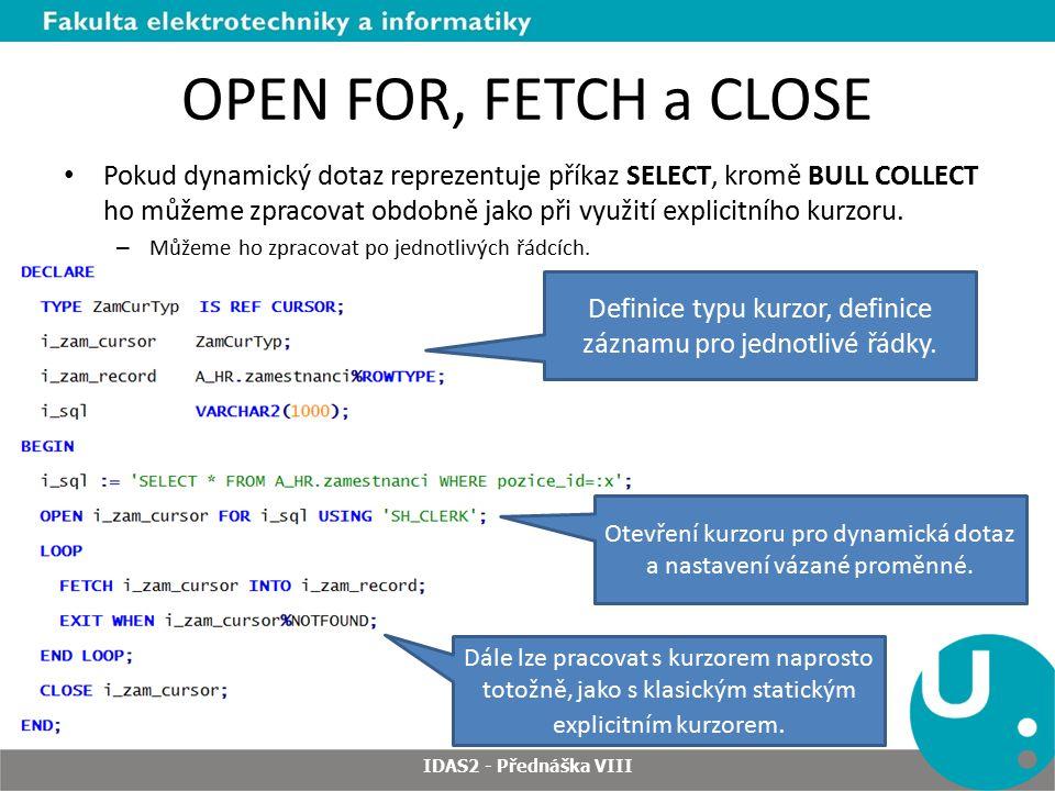OPEN FOR, FETCH a CLOSE Pokud dynamický dotaz reprezentuje příkaz SELECT, kromě BULL COLLECT ho můžeme zpracovat obdobně jako při využití explicitního kurzoru.