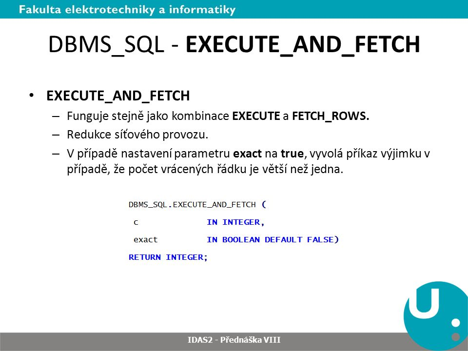 DBMS_SQL - EXECUTE_AND_FETCH EXECUTE_AND_FETCH – Funguje stejně jako kombinace EXECUTE a FETCH_ROWS.