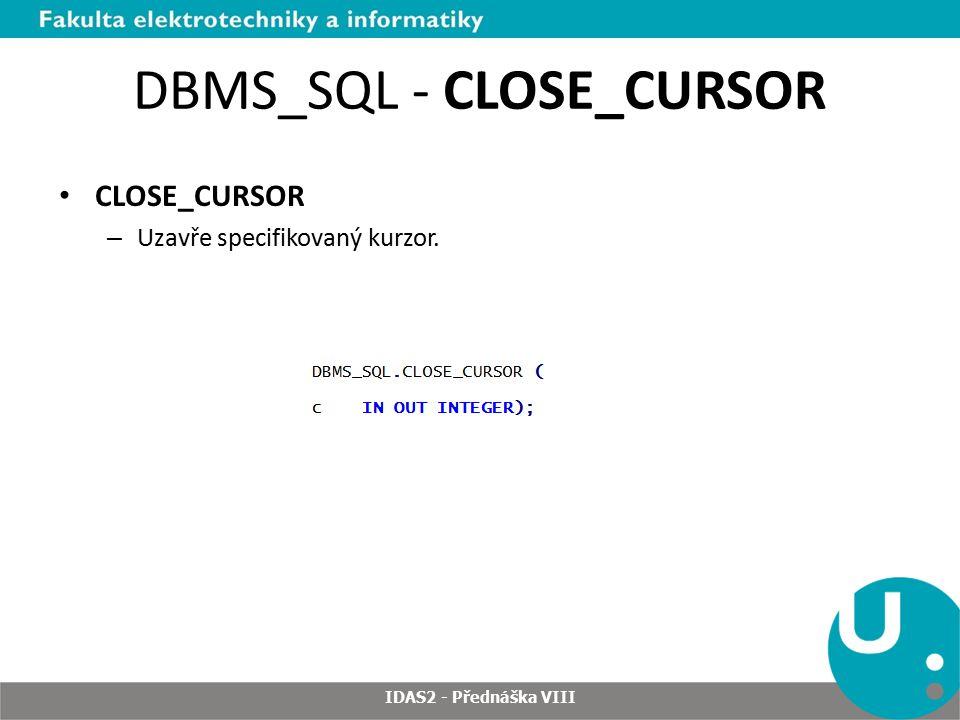 DBMS_SQL - CLOSE_CURSOR CLOSE_CURSOR – Uzavře specifikovaný kurzor. IDAS2 - Přednáška VIII