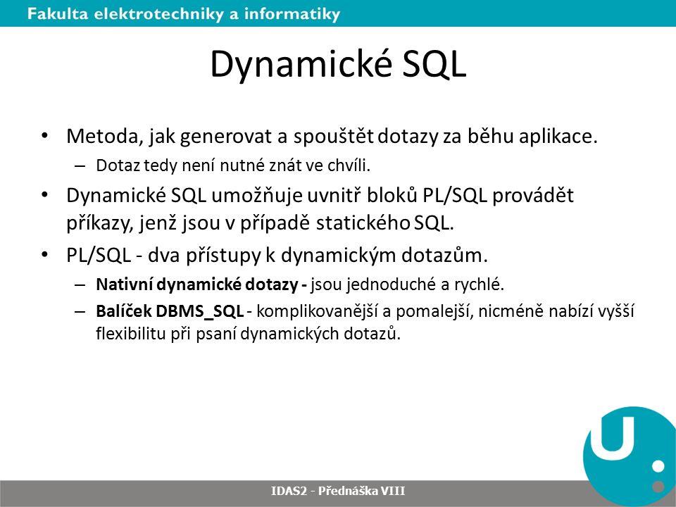 DBMS_SQL - zpracovaní dynamického SQL 1.OPEN_CURSOR 2.PARSE 3.BIND_VARIABLE nebo BIND_ARRAY 4.DEFINE_COLUMN/DEFINE_ARRAY 5.EXECUTE 6.FETCH_ROWS nebo EXECUTE_AND_FETCH 7.VARIABLE_VALUE nebo COLUMN_VALUE 8.CLOSE_CURSOR IDAS2 - Přednáška VIII