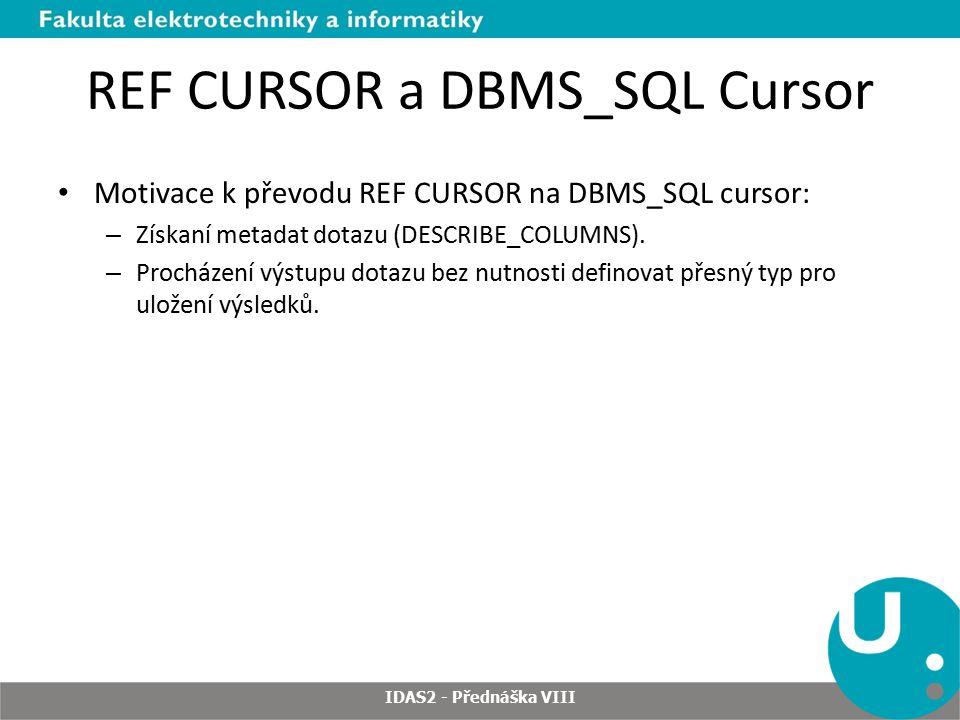 REF CURSOR a DBMS_SQL Cursor Motivace k převodu REF CURSOR na DBMS_SQL cursor: – Získaní metadat dotazu (DESCRIBE_COLUMNS).