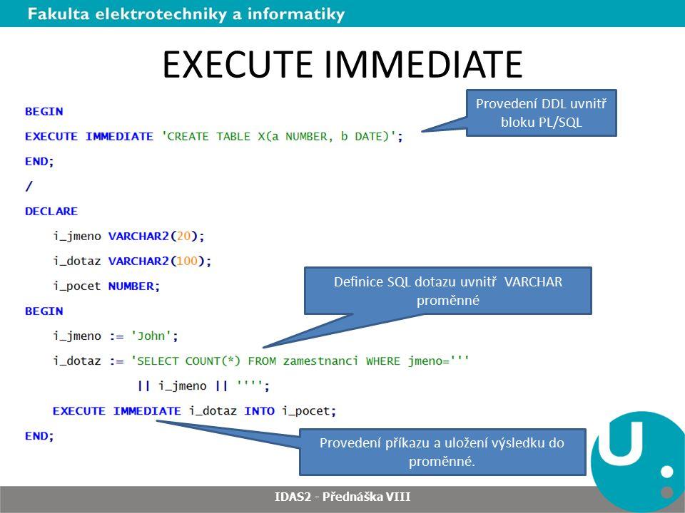 EXECUTE IMMEDIATE IDAS2 - Přednáška VIII Provedení DDL uvnitř bloku PL/SQL Definice SQL dotazu uvnitř VARCHAR proměnné Provedení příkazu a uložení výsledku do proměnné.