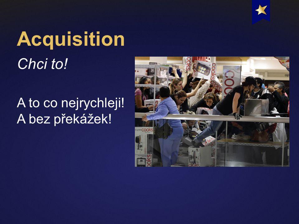 Acquisition Chci to! A to co nejrychleji! A bez překážek!
