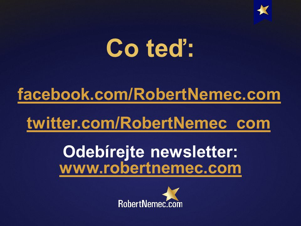 Co teď: facebook.com/RobertNemec.com twitter.com/RobertNemec_com Odebírejte newsletter: www.robertnemec.com www.robertnemec.com