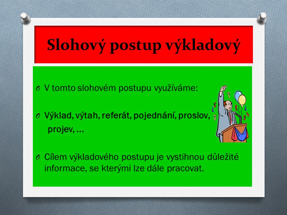 Slohový postup výkladový O V tomto slohovém postupu využíváme: O Výklad, výtah, referát, pojednání, proslov, projev,... O Cílem výkladového postupu je