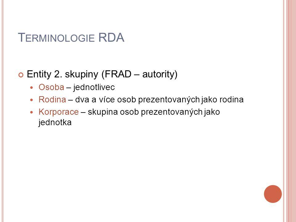 T ERMINOLOGIE RDA Entity 2. skupiny (FRAD – autority) Osoba – jednotlivec Rodina – dva a více osob prezentovaných jako rodina Korporace – skupina osob