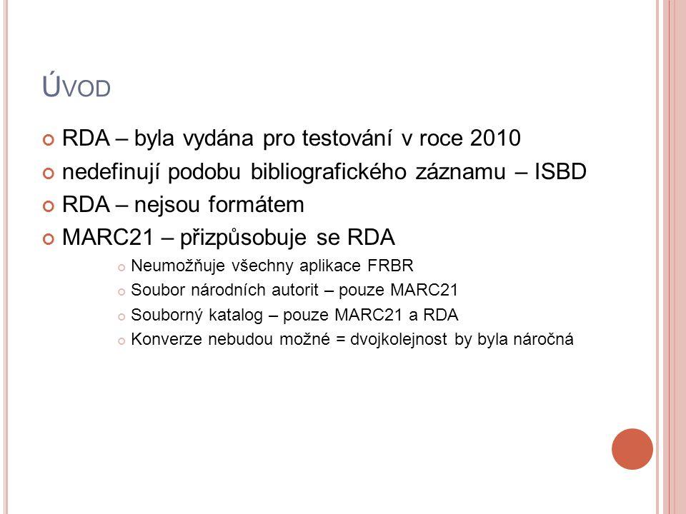 Ú VOD RDA – byla vydána pro testování v roce 2010 nedefinují podobu bibliografického záznamu – ISBD RDA – nejsou formátem MARC21 – přizpůsobuje se RDA Neumožňuje všechny aplikace FRBR Soubor národních autorit – pouze MARC21 Souborný katalog – pouze MARC21 a RDA Konverze nebudou možné = dvojkolejnost by byla náročná