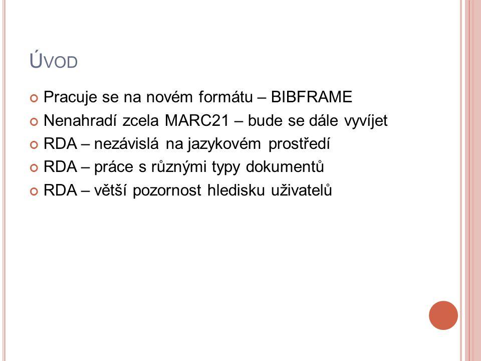 Ú VOD Pracuje se na novém formátu – BIBFRAME Nenahradí zcela MARC21 – bude se dále vyvíjet RDA – nezávislá na jazykovém prostředí RDA – práce s různým