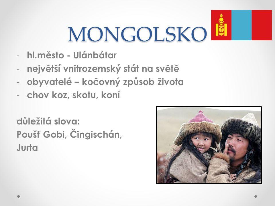 MONGOLSKO - hl.město - Ulánbátar - největší vnitrozemský stát na světě - obyvatelé – kočovný způsob života - chov koz, skotu, koní důležitá slova: Poušť Gobi, Čingischán, Jurta