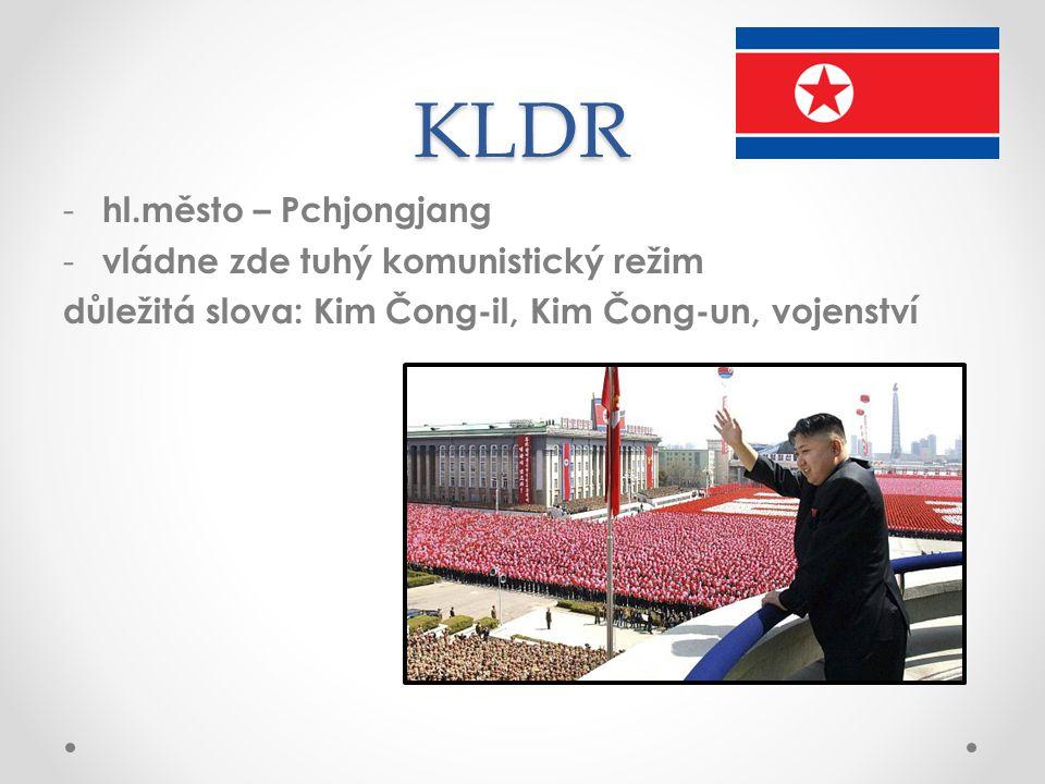 KLDR - hl.město – Pchjongjang - vládne zde tuhý komunistický režim důležitá slova: Kim Čong-il, Kim Čong-un, vojenství
