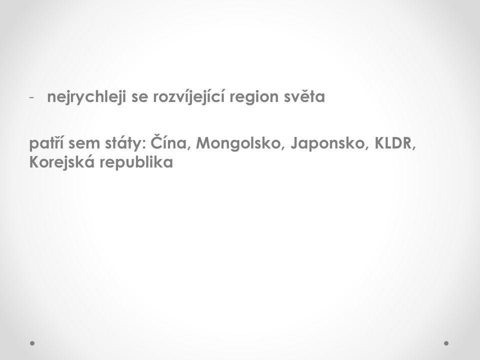 - nejrychleji se rozvíjející region světa patří sem státy: Čína, Mongolsko, Japonsko, KLDR, Korejská republika