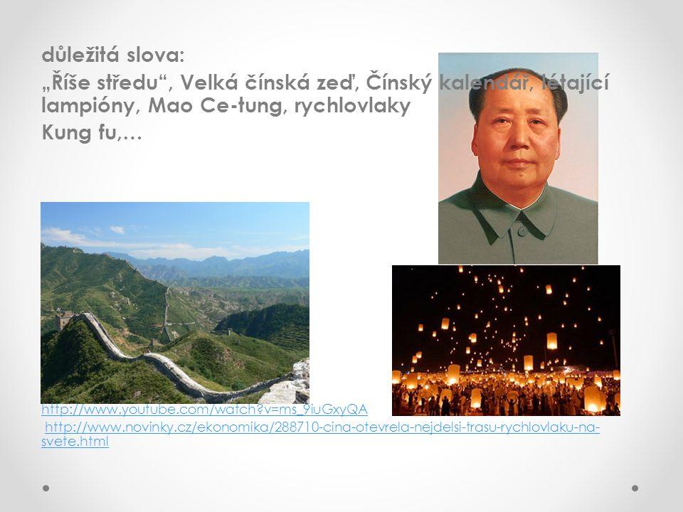 """důležitá slova: """"Říše středu , Velká čínská zeď, Čínský kalendář, létající lampióny, Mao Ce-tung, rychlovlaky Kung fu,… http://www.youtube.com/watch?v=ms_9iuGxyQA http://www.novinky.cz/ekonomika/288710-cina-otevrela-nejdelsi-trasu-rychlovlaku-na- svete.htmlhttp://www.novinky.cz/ekonomika/288710-cina-otevrela-nejdelsi-trasu-rychlovlaku-na- svete.html"""