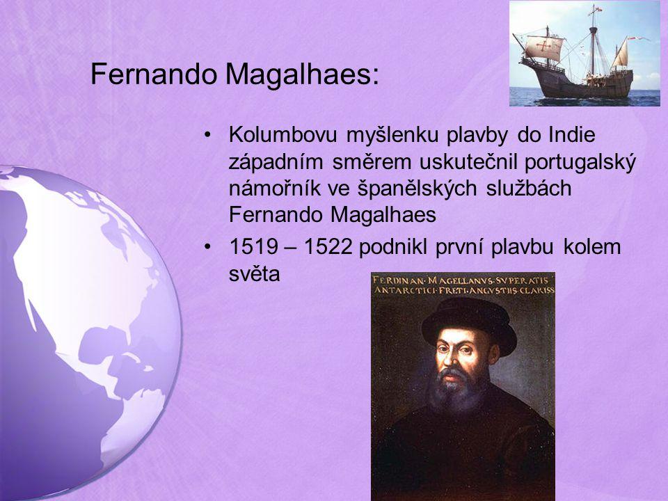 Fernando Magalhaes: Kolumbovu myšlenku plavby do Indie západním směrem uskutečnil portugalský námořník ve španělských službách Fernando Magalhaes 1519 – 1522 podnikl první plavbu kolem světa