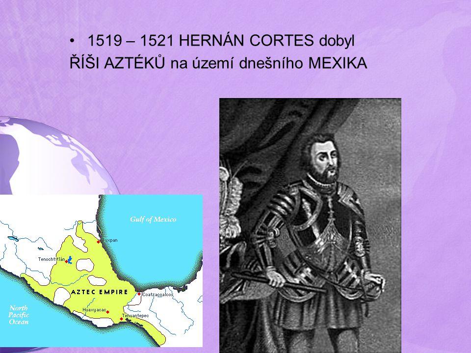 1519 – 1521 HERNÁN CORTES dobyl ŘÍŠI AZTÉKŮ na území dnešního MEXIKA
