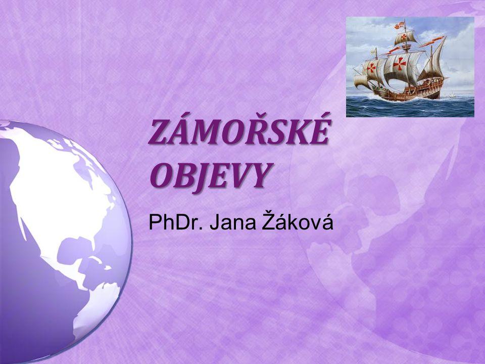 ZÁMOŘSKÉ OBJEVY PhDr. Jana Žáková