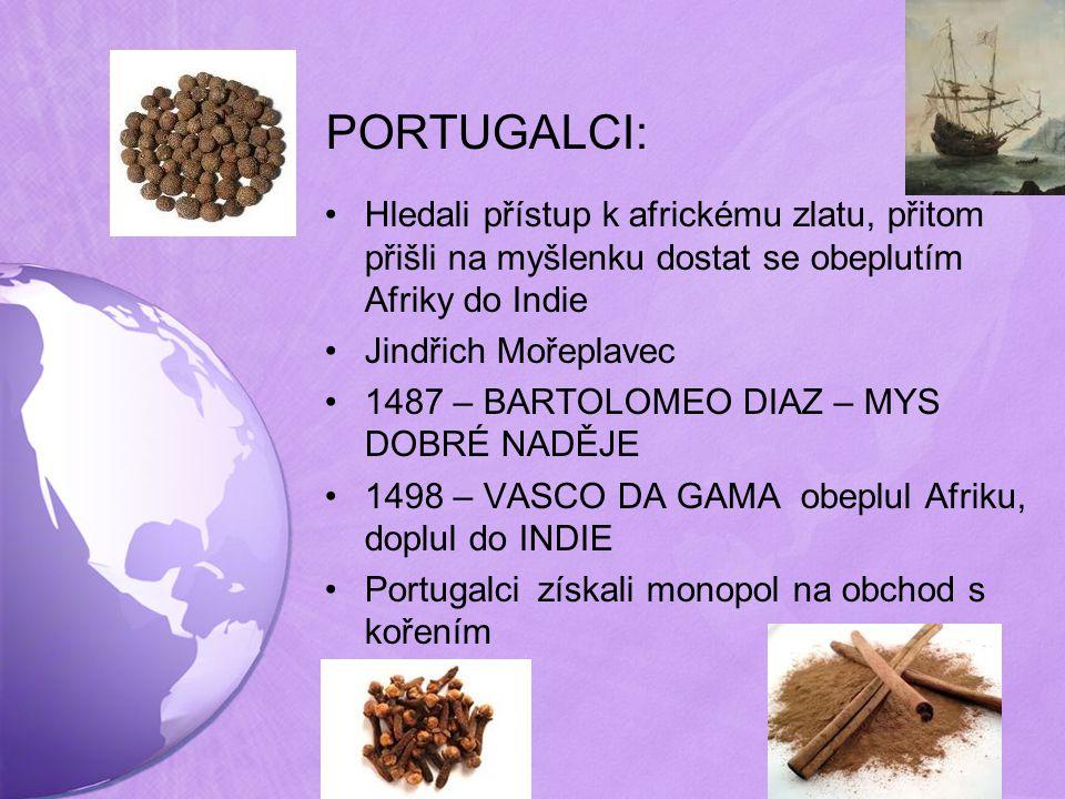 PORTUGALCI: Hledali přístup k africkému zlatu, přitom přišli na myšlenku dostat se obeplutím Afriky do Indie Jindřich Mořeplavec 1487 – BARTOLOMEO DIAZ – MYS DOBRÉ NADĚJE 1498 – VASCO DA GAMA obeplul Afriku, doplul do INDIE Portugalci získali monopol na obchod s kořením