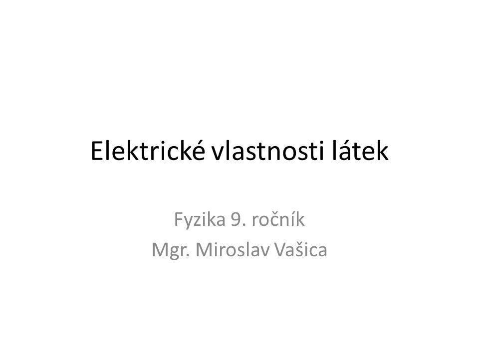 Elektrické vlastnosti látek Fyzika 9. ročník Mgr. Miroslav Vašica
